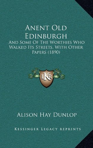 Anent Old Edinburgh: And Some of the Worthies Who Walked Its Streets, with Other Papers (1890)