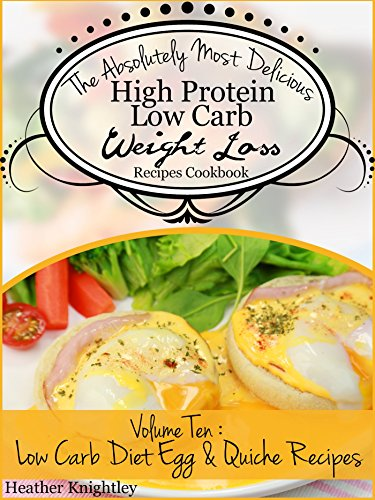 The Absolutely Most Delicious High Protein, Low Carb Weight Loss Recipes Cookbook Volume Nine: Low Carb Diet Egg & Quiche Recipes