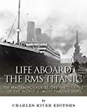 Life Aboard the RMS Titanic: The Maiden Voyage Before the Sinking of the Worlds Most Famous Ship