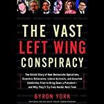 The Vast Left Wing Conspiracy: The Story of How Democratic Operatives Tried to Bring Down a President | Byron York