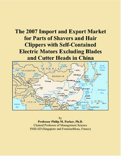 The 2007 Import And Export Market For Parts Of Shavers And Hair Clippers With Self-Contained Electric Motors Excluding Blades And Cutter Heads In China