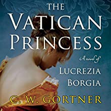 The Vatican Princess: A Novel of Lucrezia Borgia Audiobook by C. W. Gortner Narrated by Julia Whelan