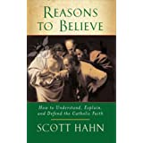 Reasons to Believe: How to Understand, Explain and Defend the Catholic Faithby Scott Hahn
