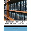 Sunshine in Sorrow: Sermons, by a Clergyman