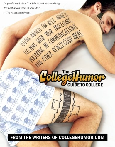 The CollegeHumor Guide To College: Selling Kidneys for Beer Money, Sleeping with Your Professors, Majoring in Commu nica