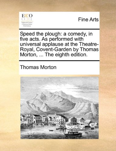 Speed the plough: a comedy, in five acts. As performed with universal applause at the Theatre-Royal, Covent-Garden by Th