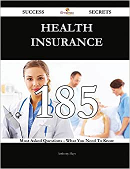Health Insurance 185 Success Secrets: 185 Most Asked Questions On Health Insurance - What You Need To Know