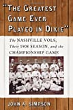 The Greatest Game Ever Played in Dixie: The Nashville Vols, Their 1908 Season, and the Championship Game (0786430508) by John A. Simpson