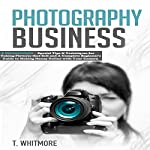 Photography Business: 2 Manuscripts: Special Tips and Techniques for Taking Pictures that Sell + A Complete Beginner's Guide to Making Money Online with Your Camera | T. Whitmore