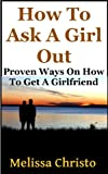 How To Ask A Girl Out: Proven Ways On How To Get A Girlfriend