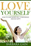 Love Yourself: How to Have More Self- Confidence and How to Be Happy (How to Love Yourself, Feel Confident and Be Happy)