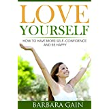 Love Yourself: How to Have More Self- Confidence and How to Be Happy (How to Love Yourself, Feel Confident and Be Happy Book 2) ~ Barbara Gain