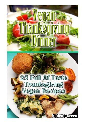 Vegan Thanksgiving Dinner: 25 Full Of Taste Thanksgiving Vegan Recipes.: (Thanksgiving, USA Holidays, Vegan, Vegetarian, Salads, Low-fat Vegan ... low fat high carb recipes) (Volume 2) by Nadene Green