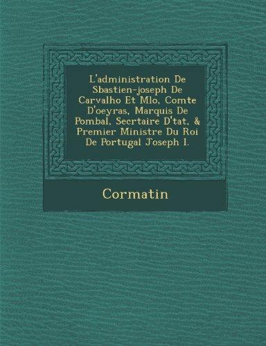 L'Administration de S Bastien-Joseph de Carvalho Et M Lo, Comte D'Oeyras, Marquis de Pombal, Secr Taire D' Tat, & Premier Ministre Du Roi de Portugal