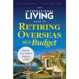 The International Living Guide to Retiring Overseas on a Budget: How to Live Well on $25,000 a Year | [Suzan Haskins, Dan Prescher]