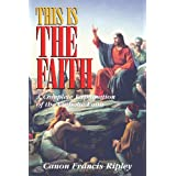 This Is the Faith: A Complete Explanation of the Catholic Faith ~ Canon Francis Ripley