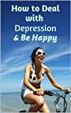 How to Deal with Depression and Be Happy (How to relieve anxiety, beat depression, and be happy again)