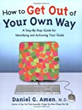 How to Get Out of Your Own Way: A Step-by-Step Guide for Identifying and Achieving Your Goals