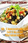 Easy Vegetarian Cooking: 100 - 5 Ingr...