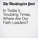 In Today's Troubling Times, Where are Our Faith Leaders? | E.J. Dionne Jr.