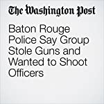 Baton Rouge Police Say Group Stole Guns and Wanted to Shoot Officers | Matt Zapotosky,Mark Berman