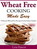 Wheat Free Cooking Made Easy Delicious Wheat Free Recipes for the Entire Family!