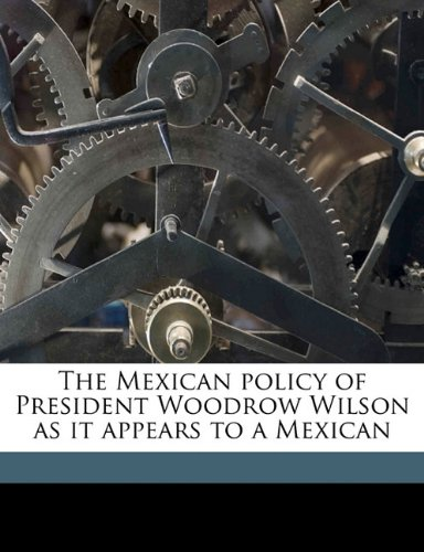 The Mexican policy of President Woodrow Wilson as it appears to a Mexican