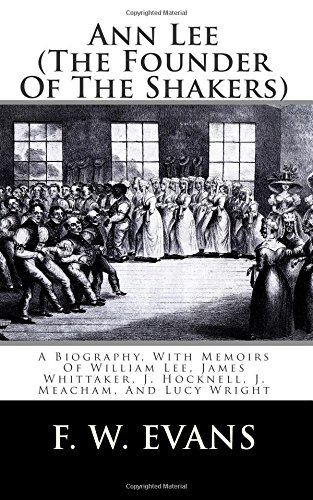 Ann Lee (The Founder Of The Shakers): A Biography, With Memoirs Of William Lee, James Whittaker, J. Hocknell, J. Meacham, And Lucy Wright