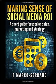 Making Sense Of Social Media ROI: A Short Guide Focused On Sales, Marketing And Strategy