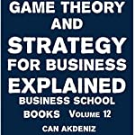Game Theory and Strategy for Business Explained: Business School Books, Volume 12 | Can Akdeniz