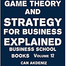 Game Theory and Strategy for Business Explained: Business School Books, Volume 12 (       UNABRIDGED) by Can Akdeniz Narrated by Saethon Williams