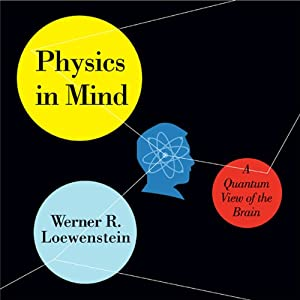 Physics in Mind: A Quantum View of the Brain | [Werner R. Loewenstein]