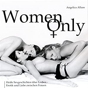 Women Only. Heiße Sexgeschichten über Lesben - Erotik und Liebe zwischen Frauen Hörbuch