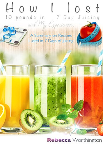 How I Lost 10 Pounds in 7 Day Juicing and My Expericences: A Summary on Recipes I used in 7 Days of Juicing by rebecca worthington