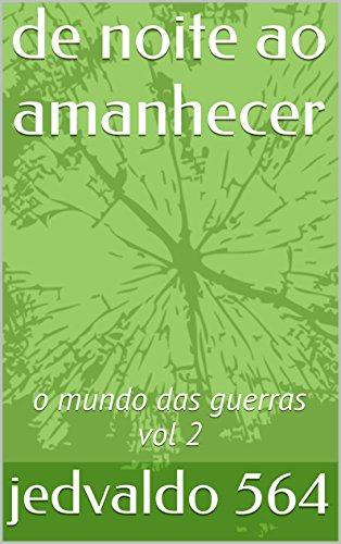jedvaldo 564 - de noite ao amanhecer: o mundo das guerras vol 2 (o mundo das guerras 4 volumes vol 2) (Portuguese Edition)
