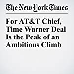 For AT&T Chief, Time Warner Deal Is the Peak of an Ambitious Climb | David Gelles,Michael J. De La Merced