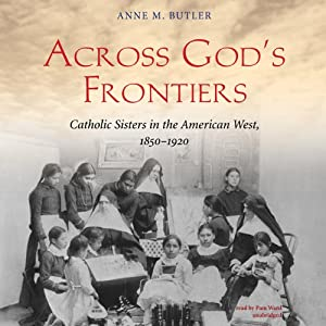 Across God's Frontiers: Catholic Sisters in the American West, 1850-1920 | [Anne M. Butler]