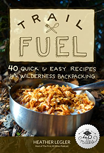 Trail Fuel: 40 Quick & Easy Recipes for Wilderness Backpacking by Heather Legler