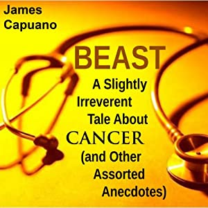 Beast: A Slightly Irreverent Tale About Cancer (And Other Assorted Anecdotes) | [James Capuano]