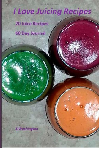 I Love Juicing Recipes: 20 Juice Recipes  60 Day Journal by S Washington