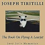 The Book on Flying a Learjet: Joey Jet's Memories | Joseph Tiritilli