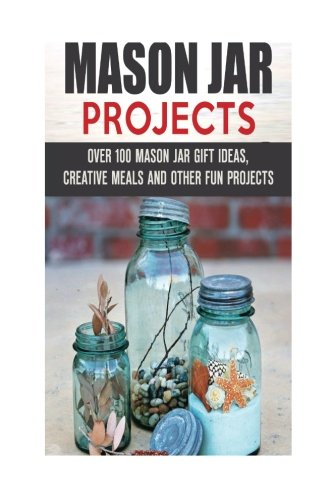 Mason Jar Projects: Over 100 Mason Jar Gift Ideas, Creative Meals and Other Fun Projects (Mason Jar Meals and Projects) by Sarah Benson, Olivia Henson, Terry Parks, Jessica Meyers