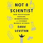 Not a Scientist: How Politicians Mistake, Misrepresent and Utterly Mangle Science Hörbuch von Dave Levitan Gesprochen von: Kevin Pariseau