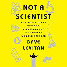 Not a Scientist: How Politicians Mistake, Misrepresent and Utterly Mangle Science Audiobook by Dave Levitan Narrated by Kevin Pariseau
