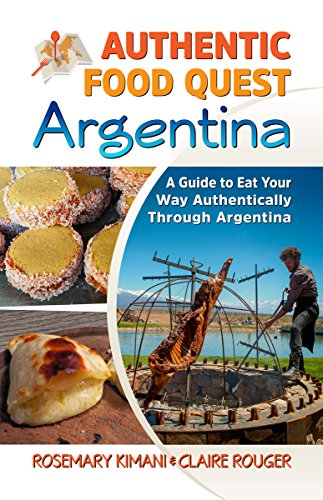 Authentic Food Quest Argentina: A Guide to Eat Your Way Authentically Through Argentina by Rosemary Kimani, Claire Rouger
