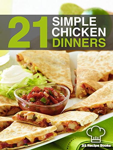 21 Simple Chicken Dinners: Simple, Quick and Easy Chicken Recipes That Will Change The Way You Cook Chicken Forever by Tiffany Thomas