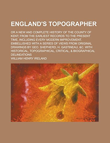 England's Topographer; Or a New and Complete History of the County of Kent; From the Earliest Records to the Present Time, Including Every Modern ... from Original Drawings by Geo. Shepherd, H.