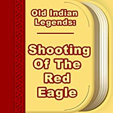 Shooting of the Red Eagle (Annotated) (       UNABRIDGED) by Old Indian Legends Narrated by Anastasia Bertollo