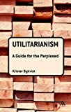 Utilitarianism: A Guide for the Perplexed (Guides for the Perplexed)
