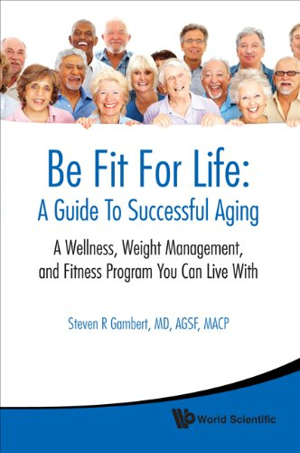 Be Fit For Life: A Guide To Successful Aging:A Wellness, Weight Management, And Fitness Program You Can Live With